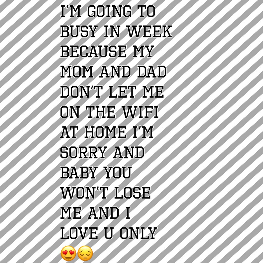 I'm going to busy in week because my mom and dad don't let me on the WiFi at home I'm sorry and baby you won't lose me and I love u only 😍😔