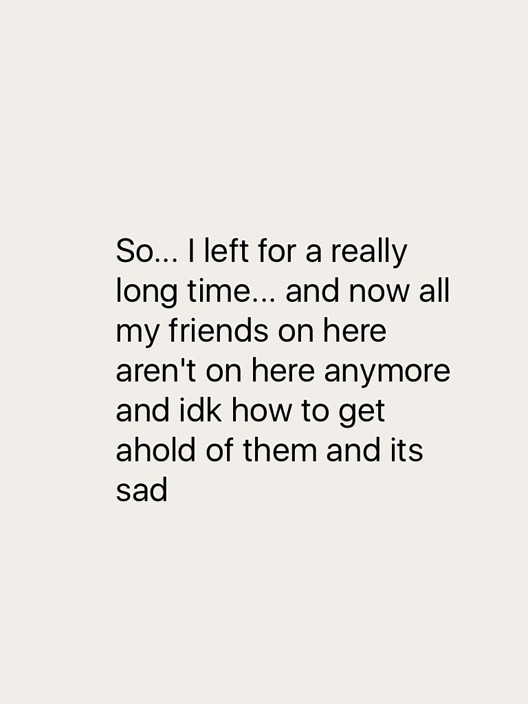 So... I left for a really long time... and now all my friends on here aren't on here anymore and idk how to get ahold of them and its sad