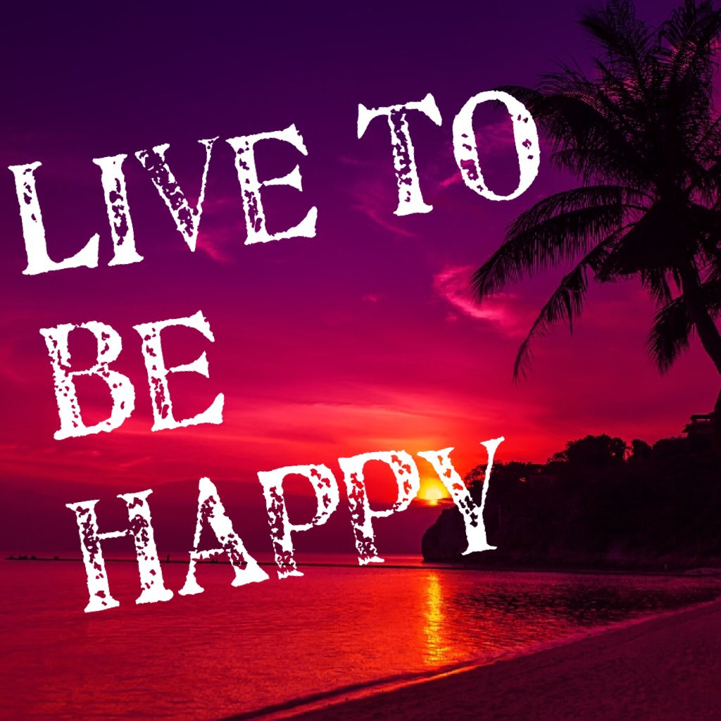 Live to be happy