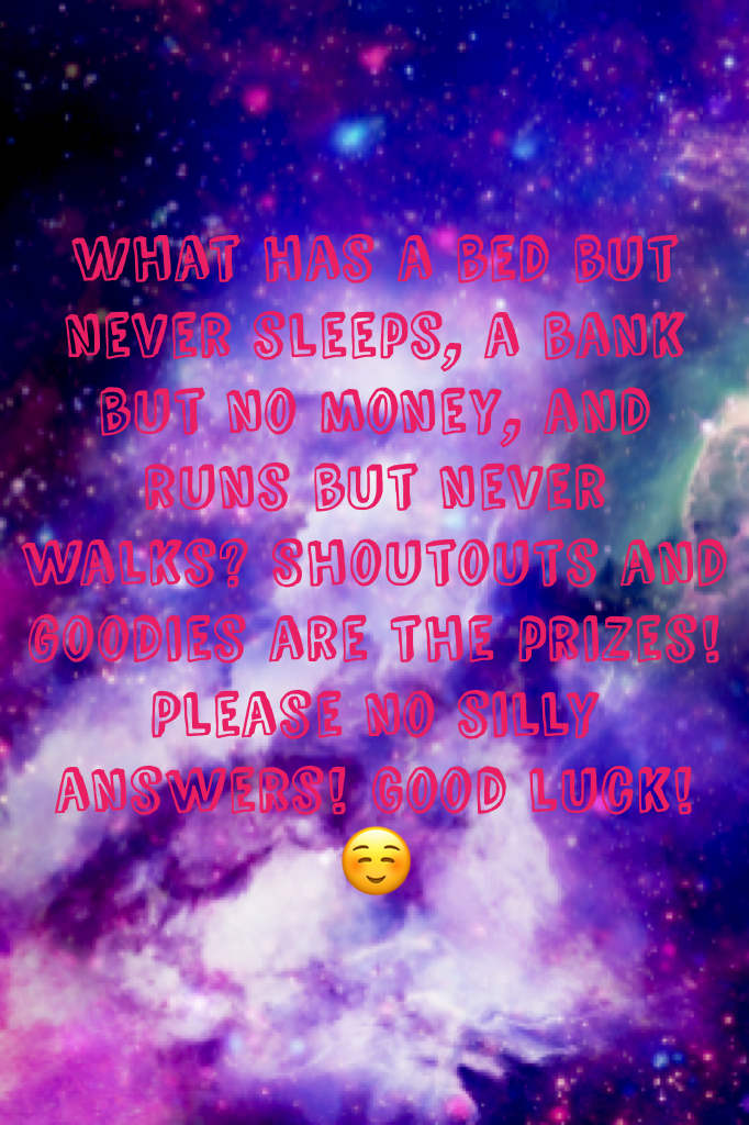 What has a bed but never sleeps, a bank but no money, and runs but never walks? Shoutouts and goodies are the prizes! Please no silly answers! Good luck!☺️