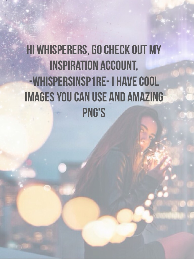 Hi Whisperers, Go check out my Inspiration account,  -WhispersINSP1RE- I have cool images you can use and amazing png's