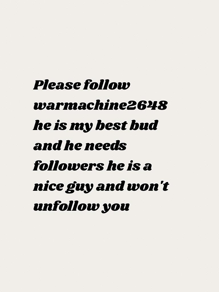 Please follow warmachine2648 heis my best bud and he needs followers