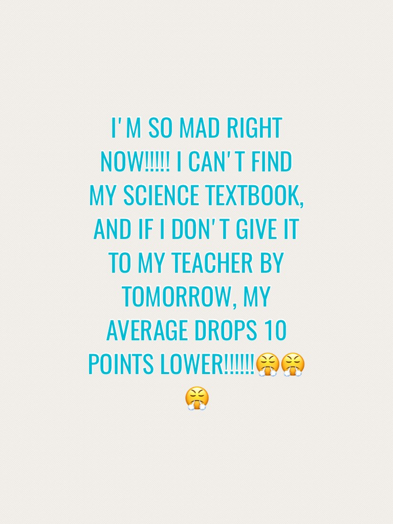 I'M SO MAD RIGHT NOW!!!!! I CAN'T FIND MY SCIENCE TEXTBOOK, AND IF I DON,T GIVE IT TO MY TEACHER BY TOMORROW, MY AVERAGE DROPS 10 POINTS LOWER!!!!!!😤😤😤