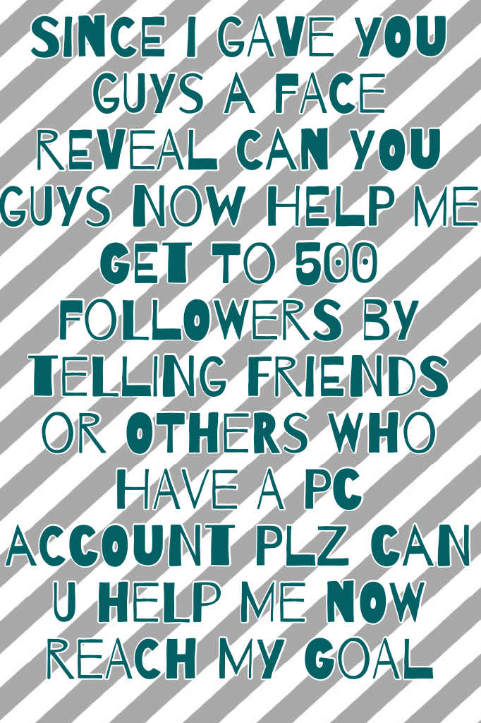 Since I gave you guys a face reveal can you guys now help me get to 500 followers by telling friends or others who have a PC account plz can u help me now reach my goal