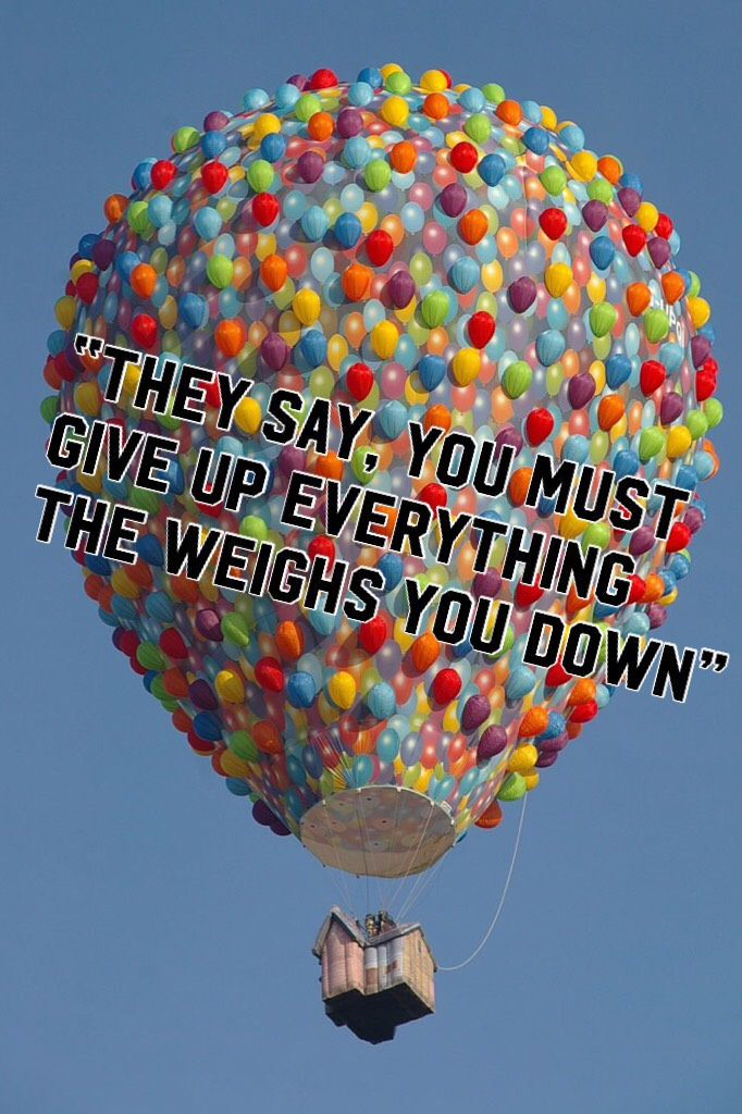 """They say, you must give up everything the weighs you down""   -Michelle Phan"