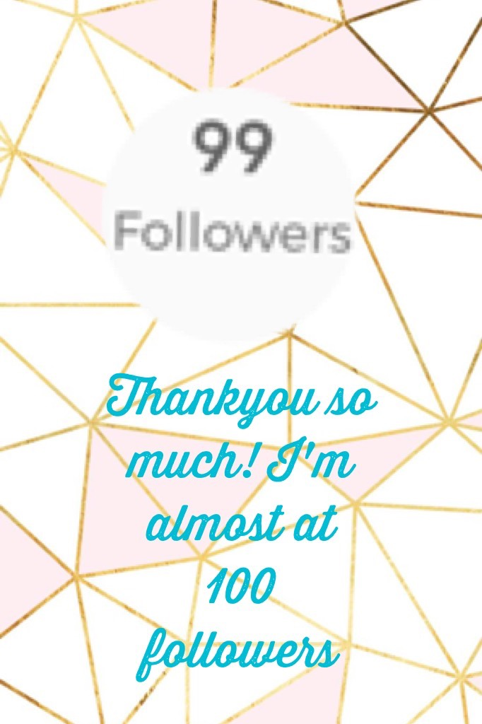 Thankyou so much! I'm almost at 100 followers