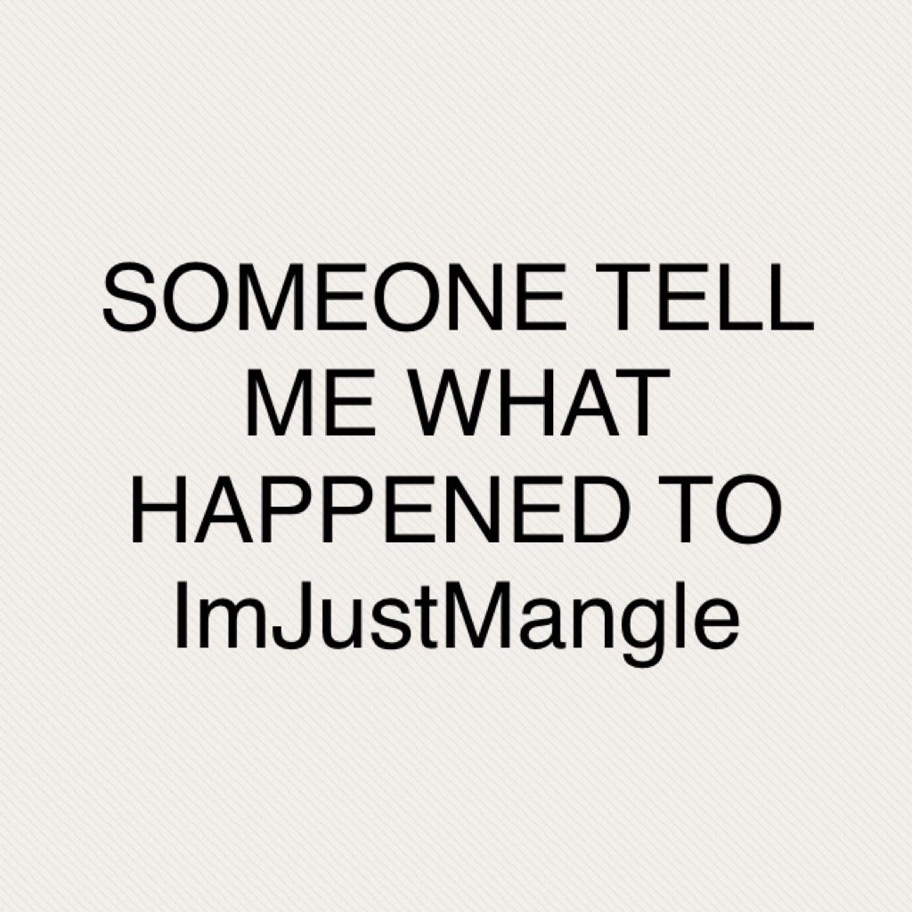 SOMEONE TELL ME WHAT HAPPENED TO ImJustMangle