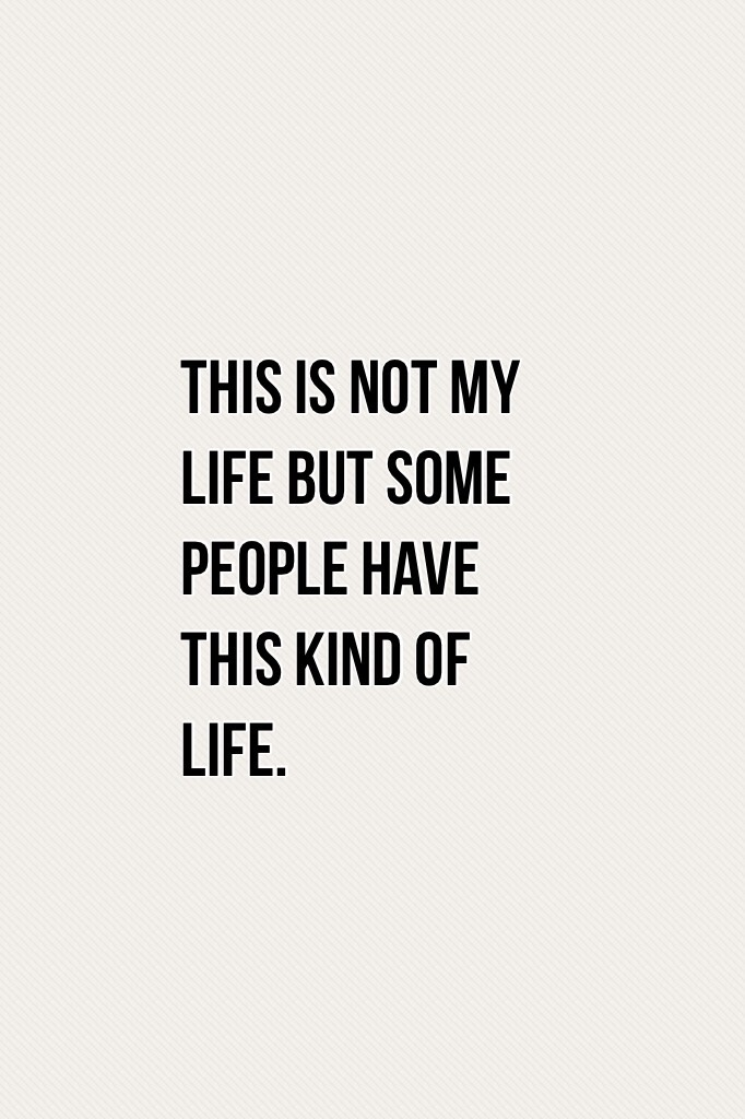 This is not my life but some people have this kind of life.