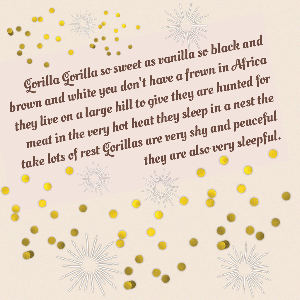 Gorilla Gorilla so sweet as vanilla so black and brown and white you don't have a frown in Africa they live on a large hill to give they are hunted for meat in the very hot heat they sleep in a nest the take lots of rest Gorillas are very shy and peaceful