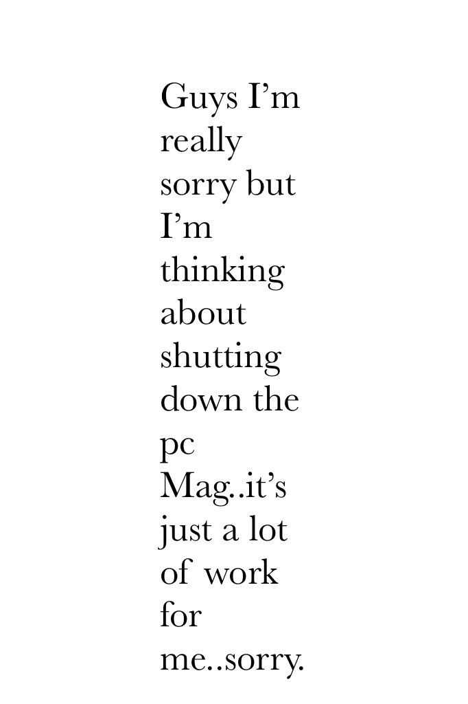 Guys I'm really sorry but I'm thinking about shutting down the pc Mag..it's just a lot of work for me..sorry.