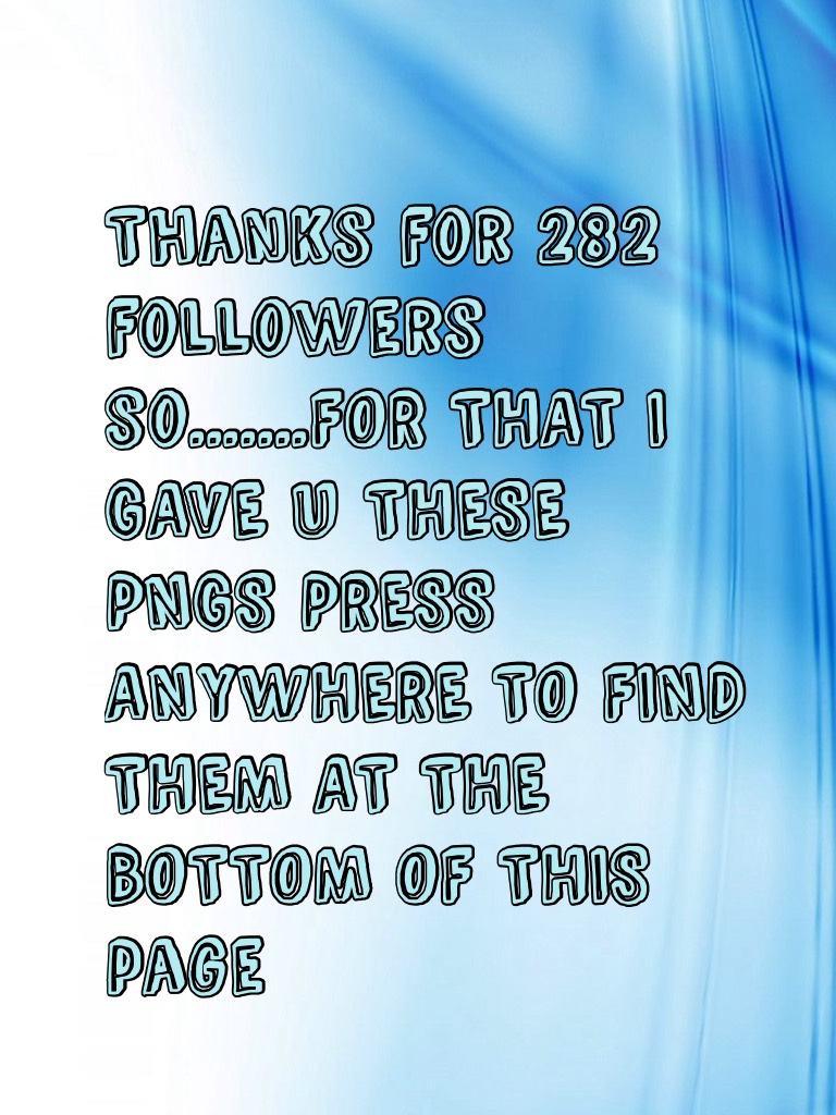 Thanks for 282 followers so.......FOR THAT I GAVE U THESE PNGS PRESS ANYWHERE TO FIND THEM AT THE BOTTOM OF THIS page