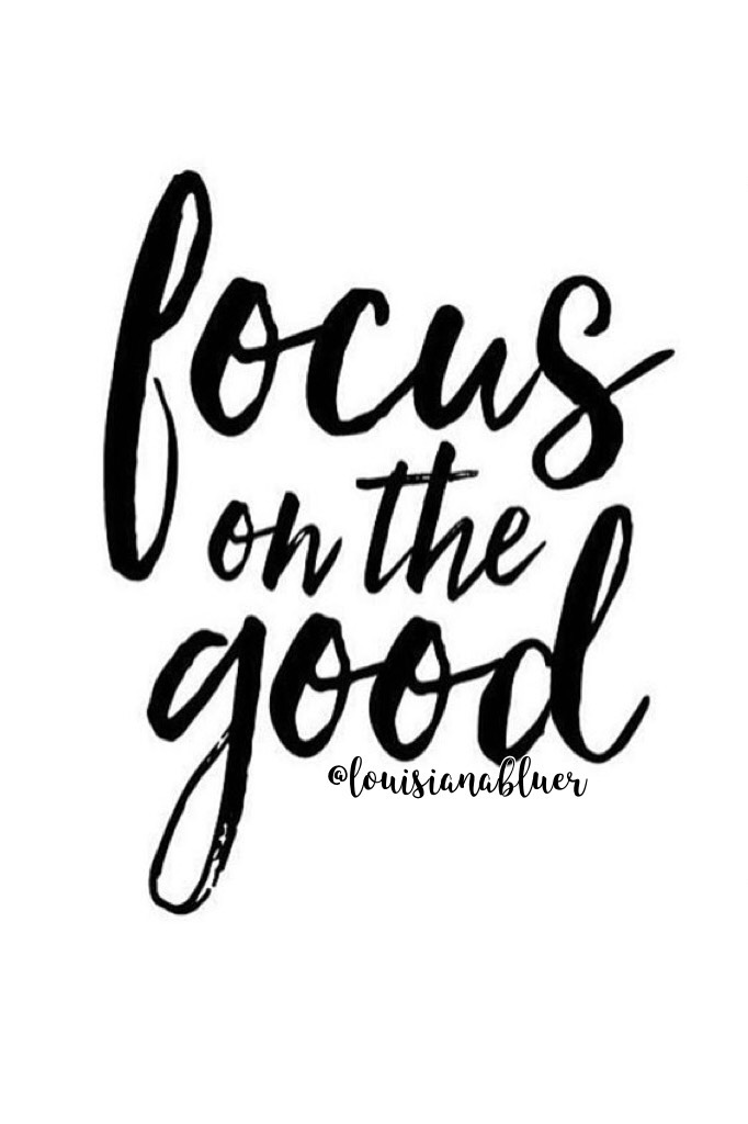 •focus on the good•