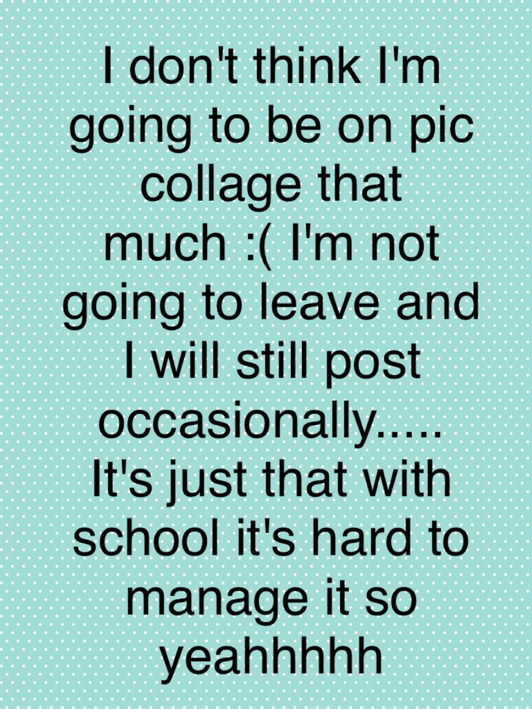 I don't think I'm going to be on pic collage that much :( I'm not going to leave and I will still post occasionally..... It's just that with school it's hard to manage it so yeahhhhh