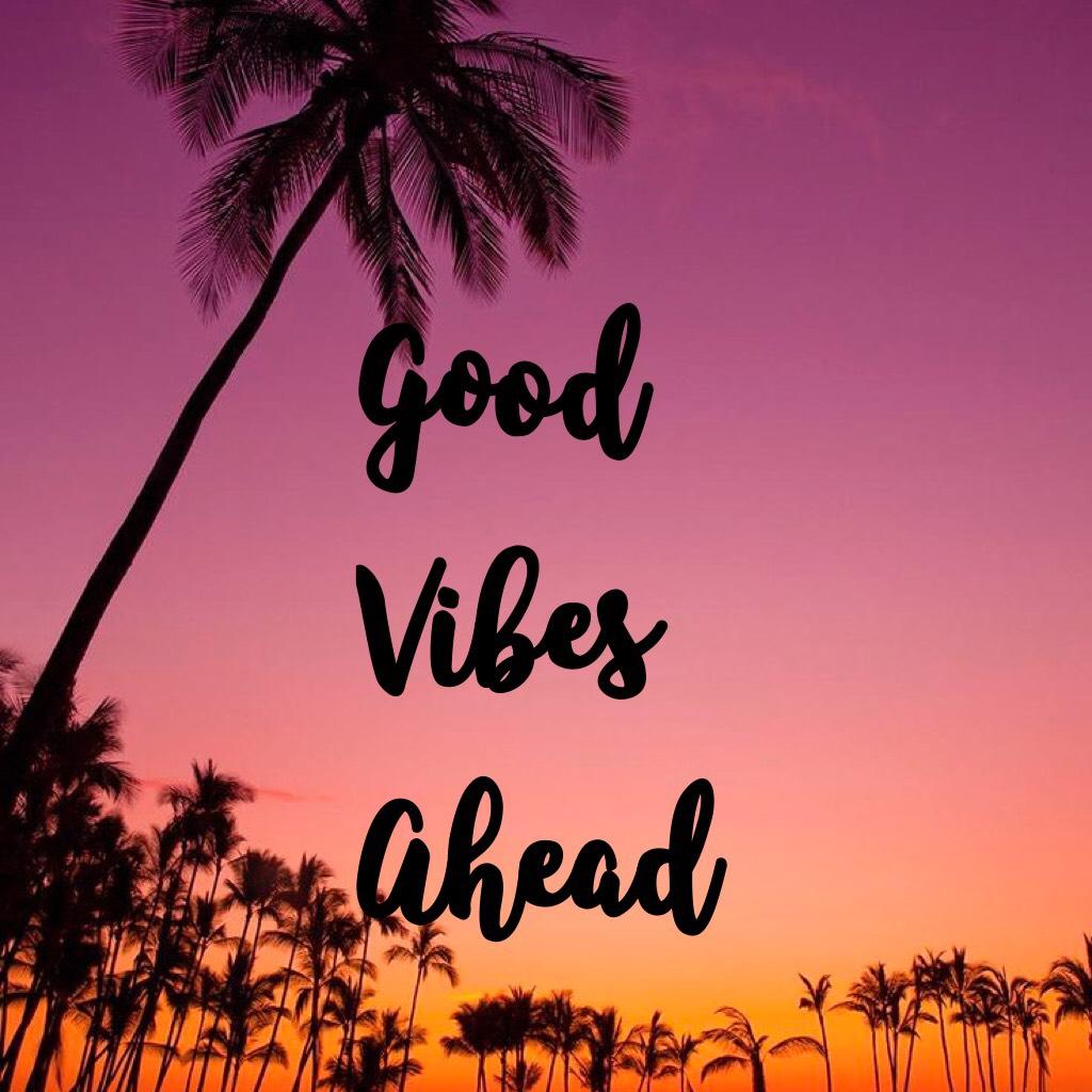 Good  Vibes  Ahead 💕💕💕