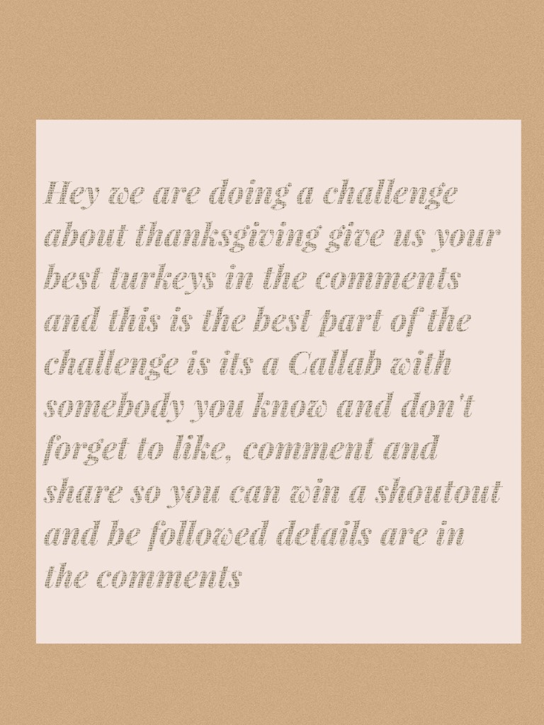 Hey we are doing a challenge about thanksgiving give us your best turkeys in the comments and this is the best part of the challenge is its a Callab with somebody you know and don't forget to like, comment and share so you can win a shoutout and be follow