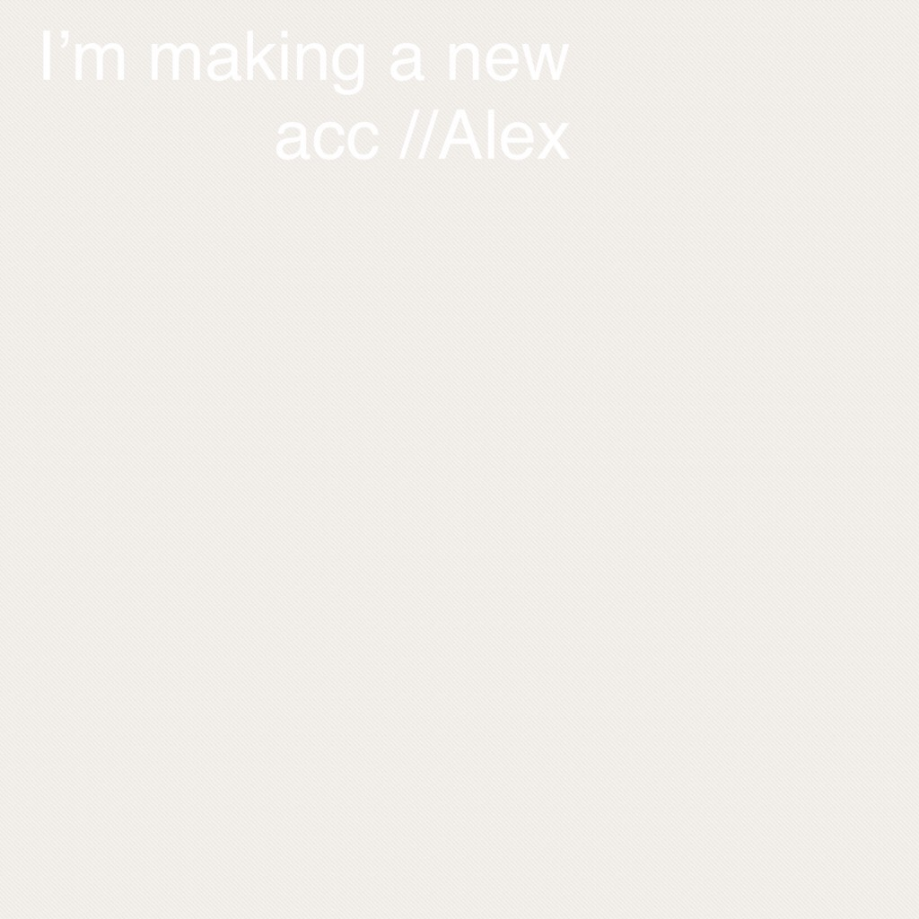 I'm making a new acc //Alex