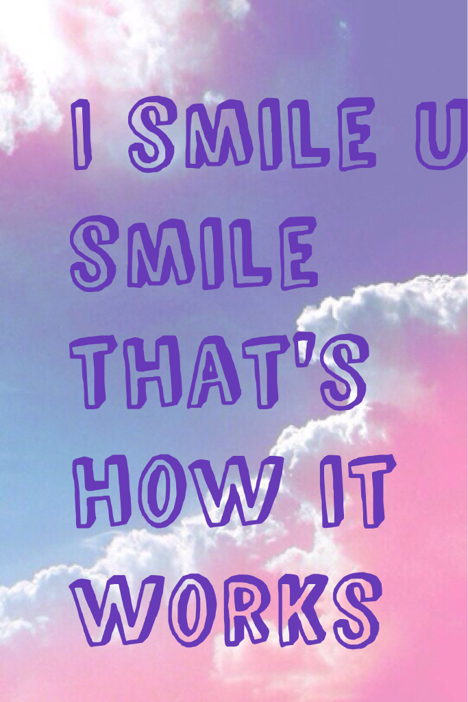 I smile u smile that's how it works