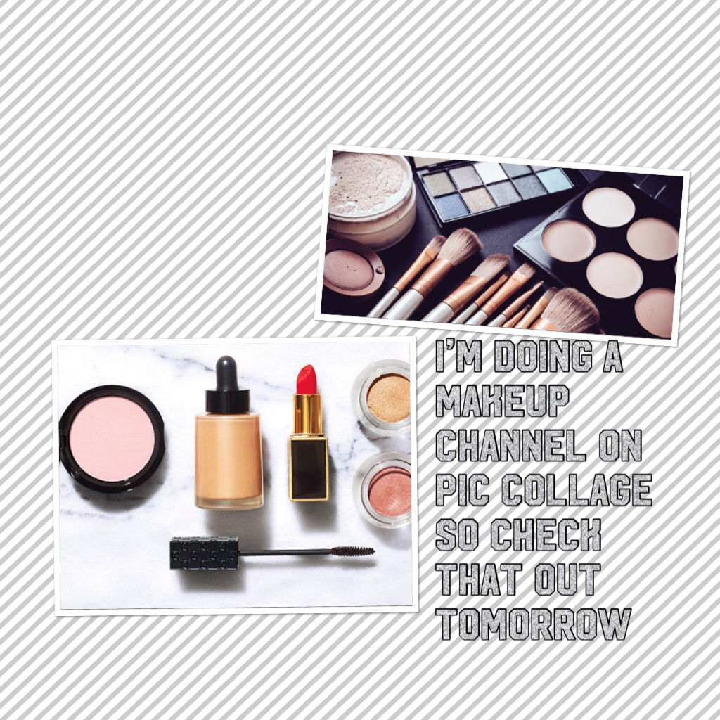 I'm doing a makeup channel on pic collage so check that out tomorrow