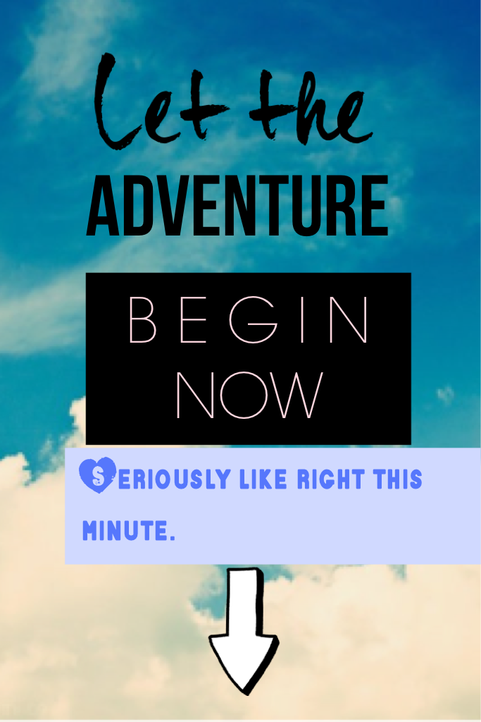 Let the adventure begin NOW