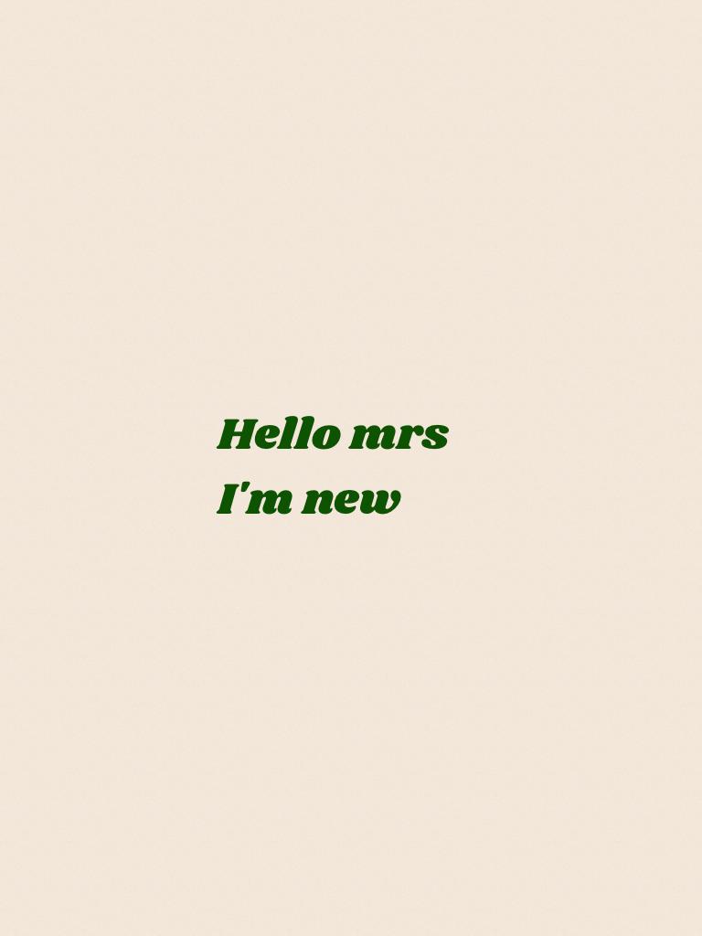 Hello mrs  I'm new