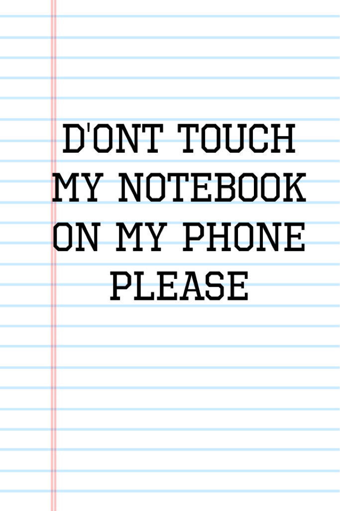 D'ont touch my notebook on my phone please