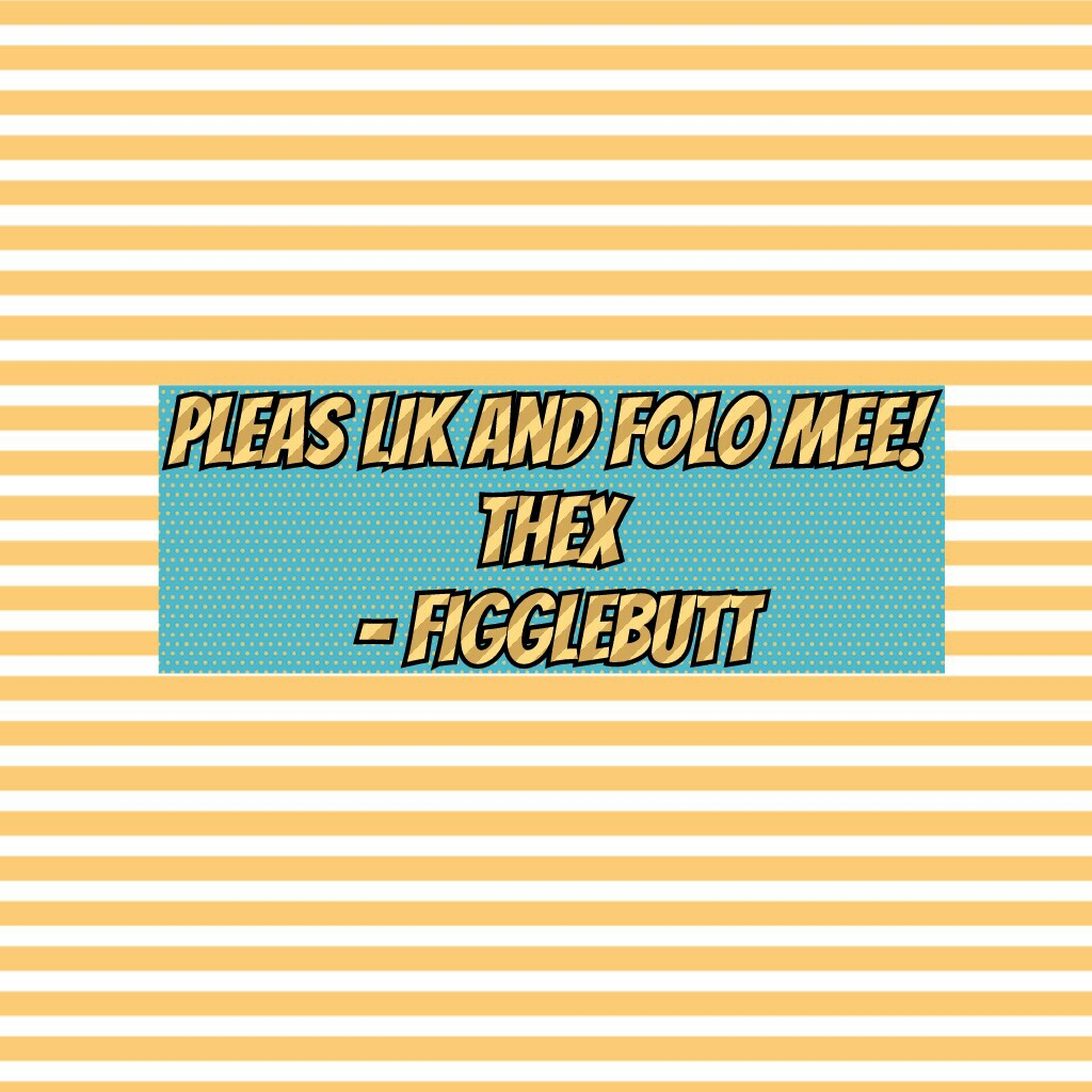 Pleas lik and folo mee! Thex  - figglebutt