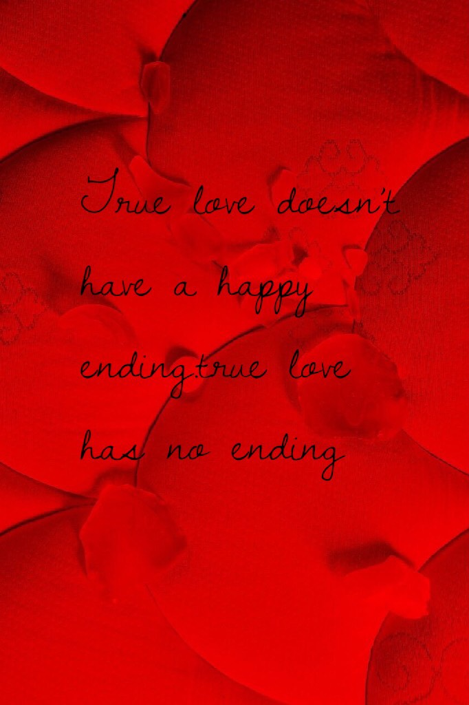 True love doesn't have a happy ending.true love has no ending
