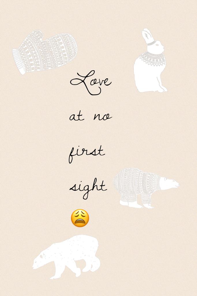 Love at no first sight 😩