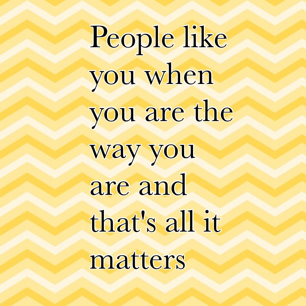 People like you when you are the way you are and that's all it matters