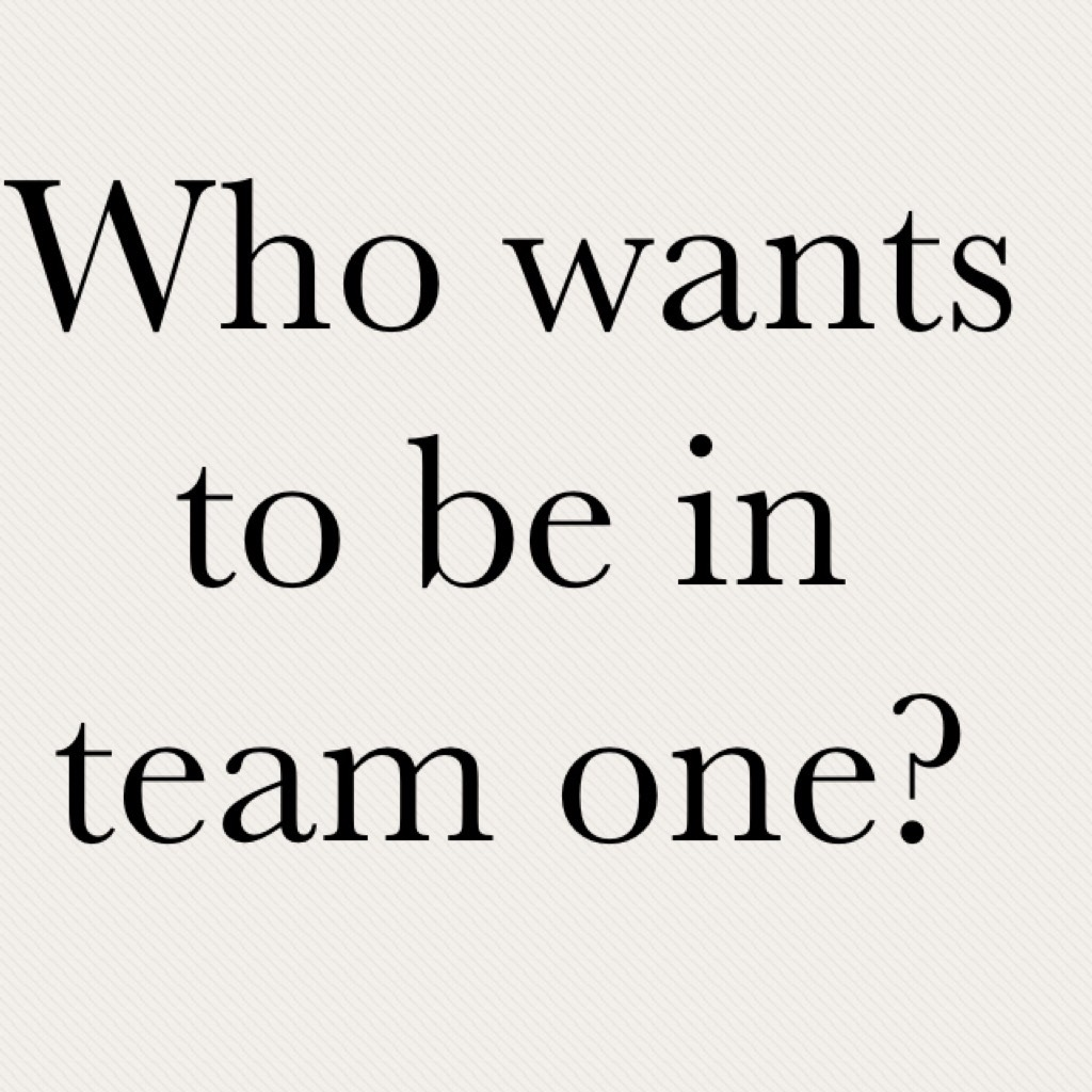 Who wants to be in team one?