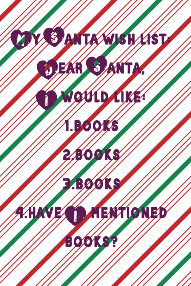 My Santa wish list: Dear Santa, I would like: 1.books 2.books 3.books 4.have I mentioned books?