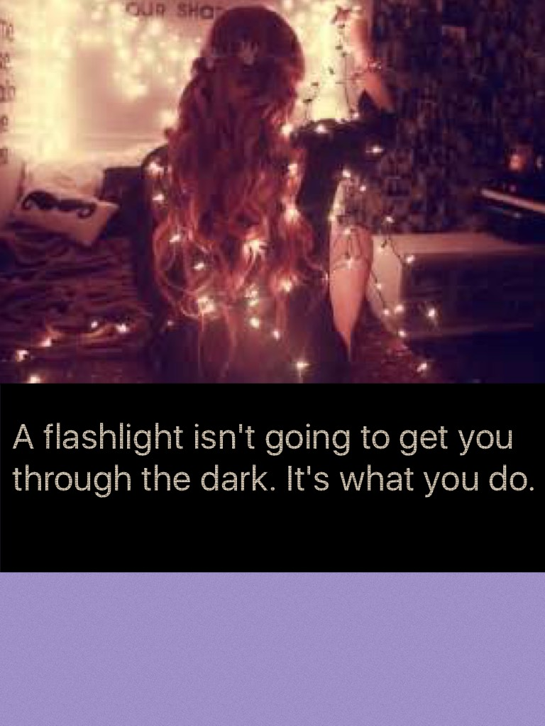 A flashlight isn't going to get you through the dark. It's what you do.
