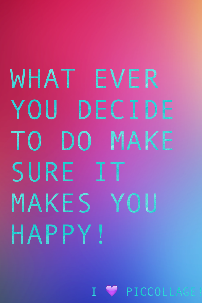 WHAT EVER YOU DECIDE TO DO MAKE SURE IT MAKES YOU HAPPY!
