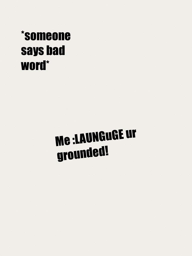 Me :LAUNGuGE ur grounded!