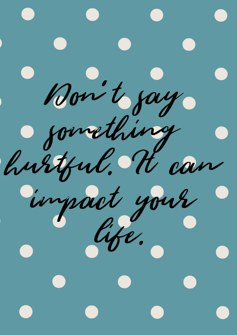 Don't say something hurtful. It can impact your life.