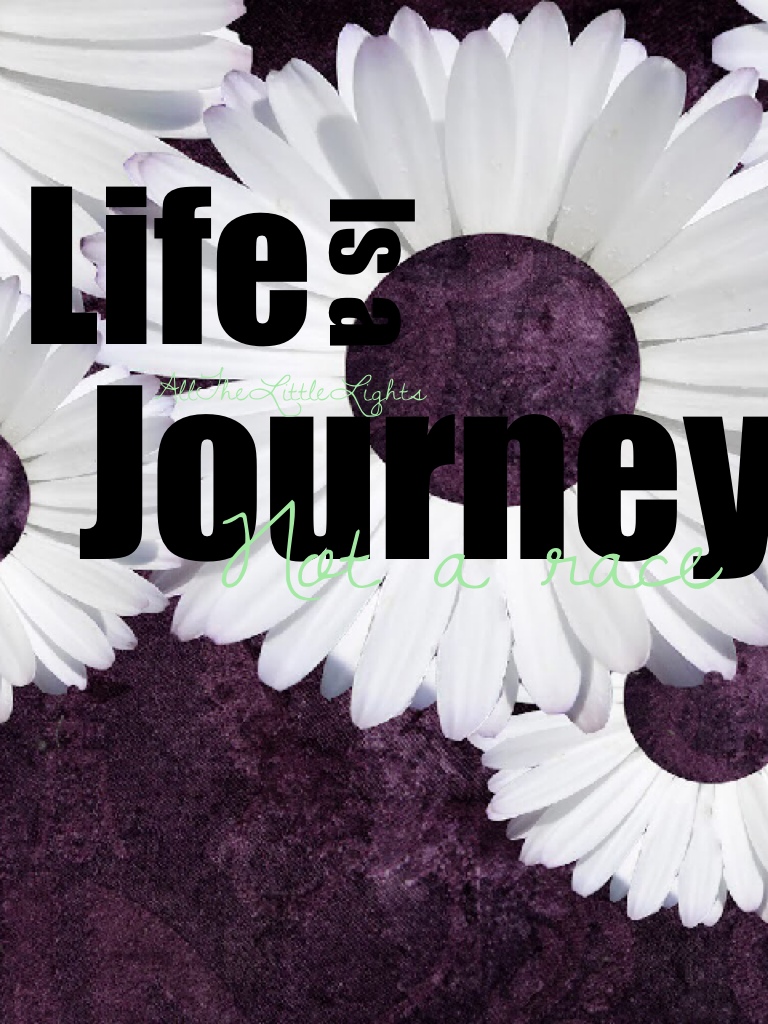 Life is a journey, Not a race