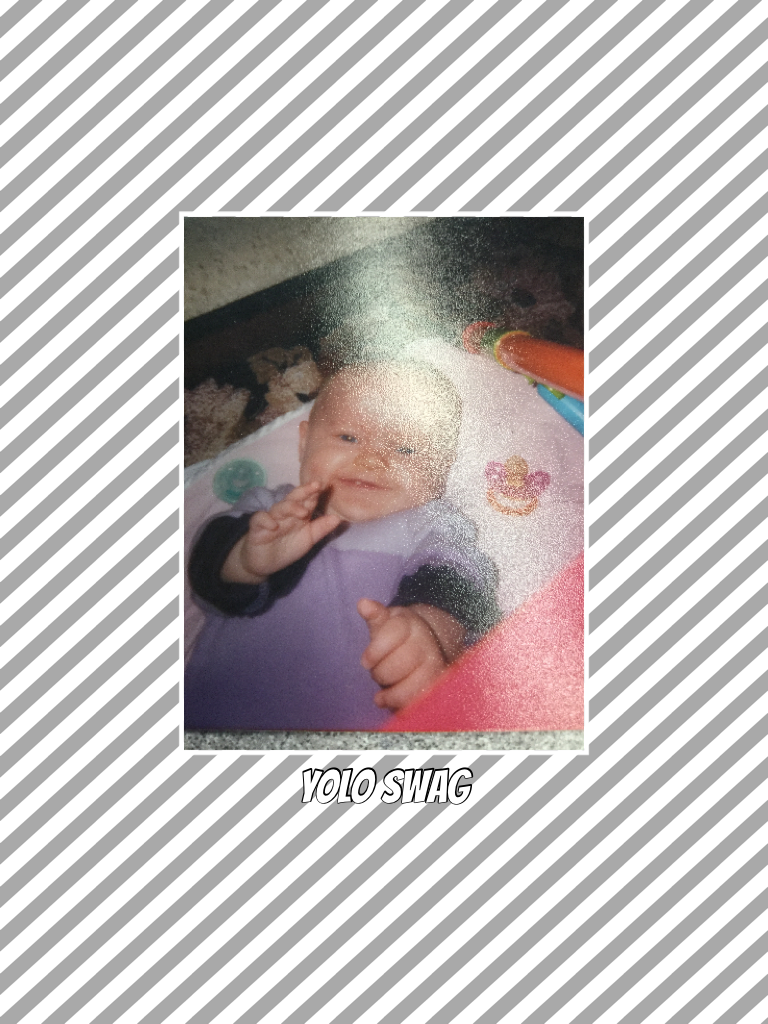 Yolo swag also me as a baby