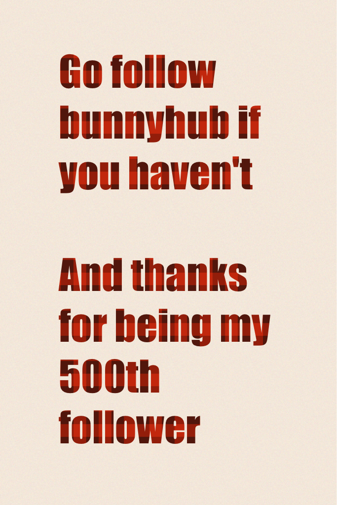 Go follow bunnyhub if you haven't   And thanks for being my 500th follower