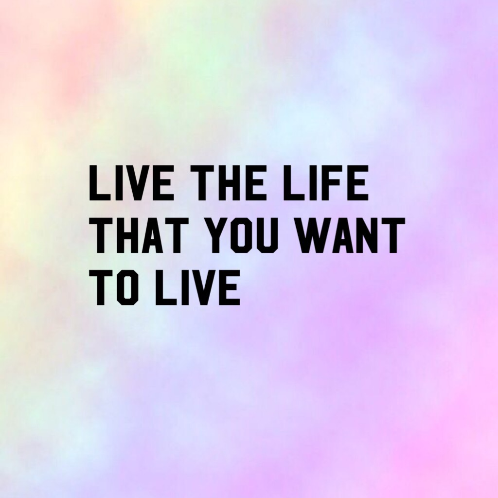 Live the life that you want to live