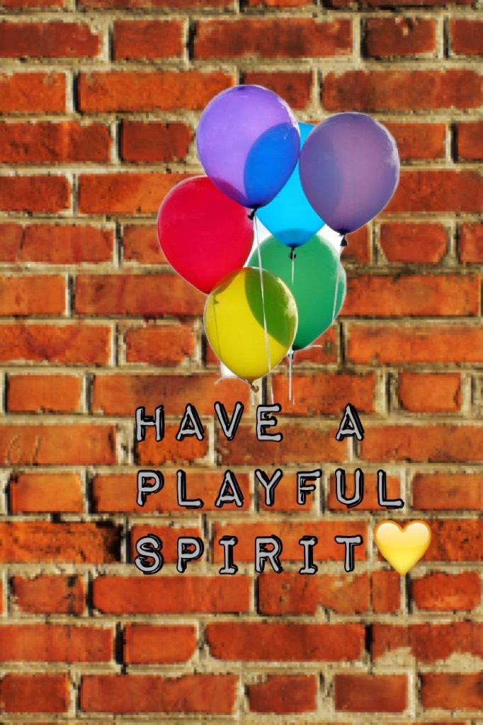 Have a playful spirit💛