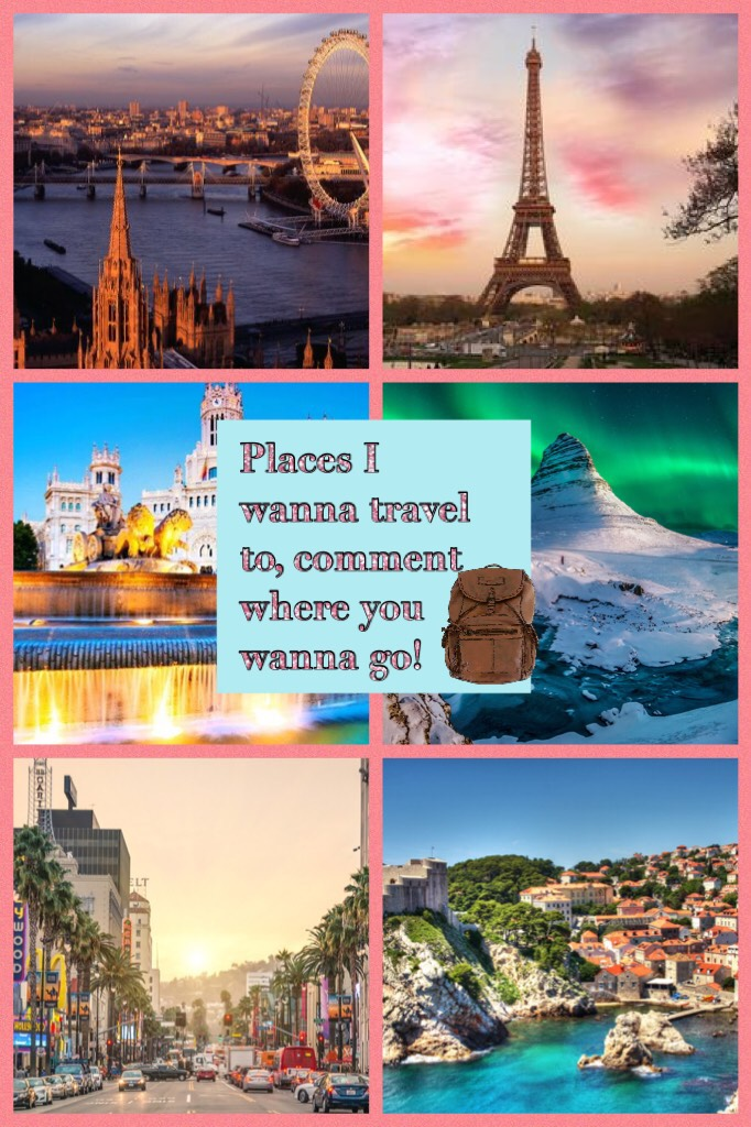 Places I wanna travel to, comment where you wanna go!