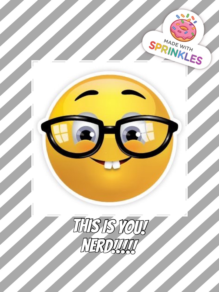 This is you! Nerd!!!!!