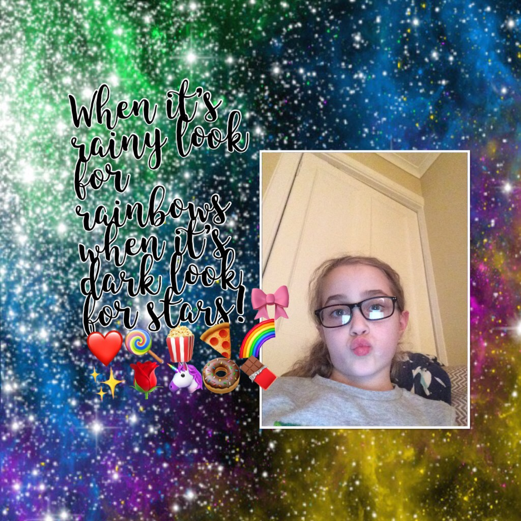 When it's rainy look for rainbows when it's dark look for stars!🎀❤️🍭🍿🍕🌈✨🌹🦄🍩🍫