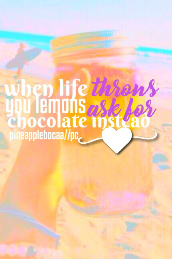 """""""when life throws you lemons ask for chocolate instead"""" because everyone loves chocolate don't they."""