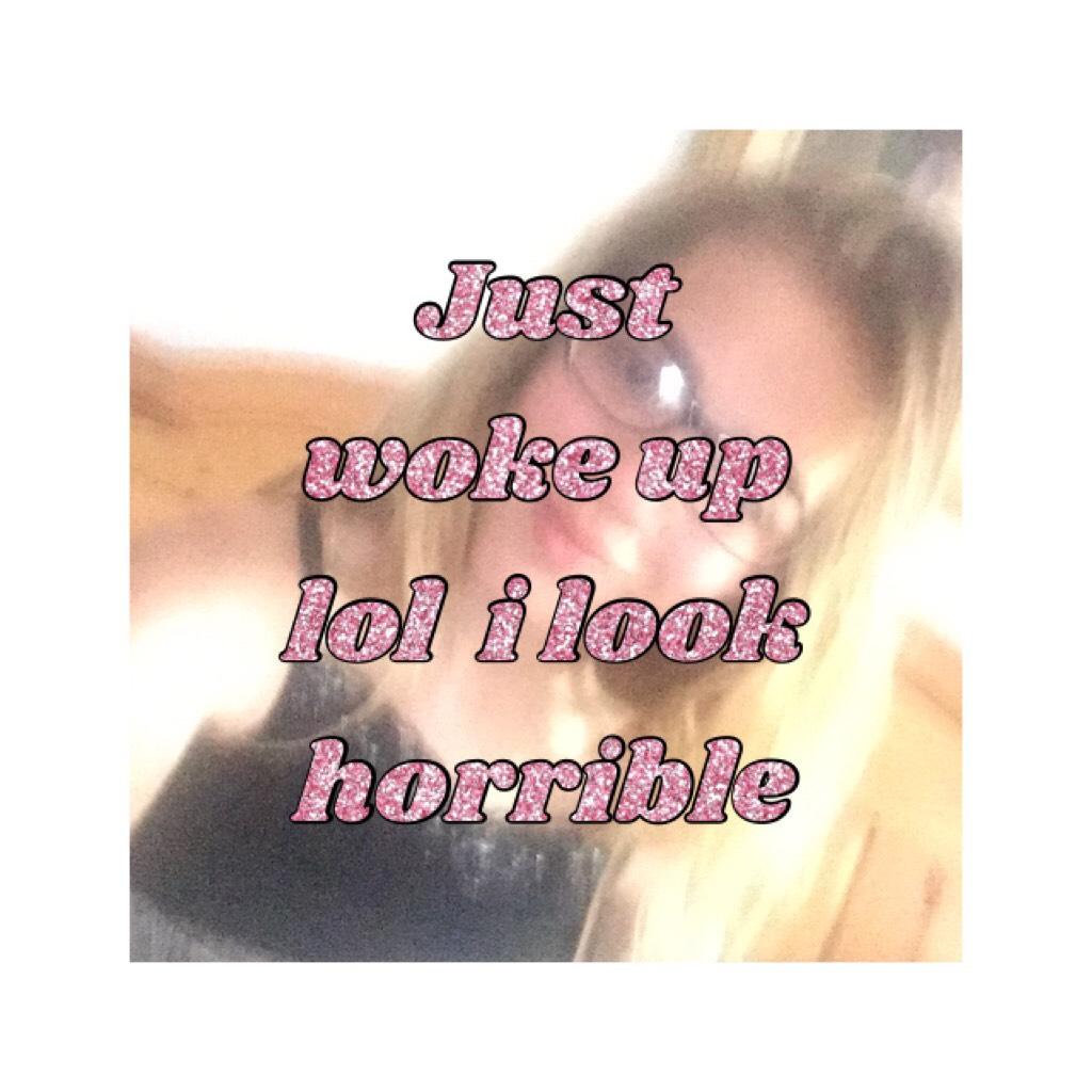Just woke up lol  i look horrible