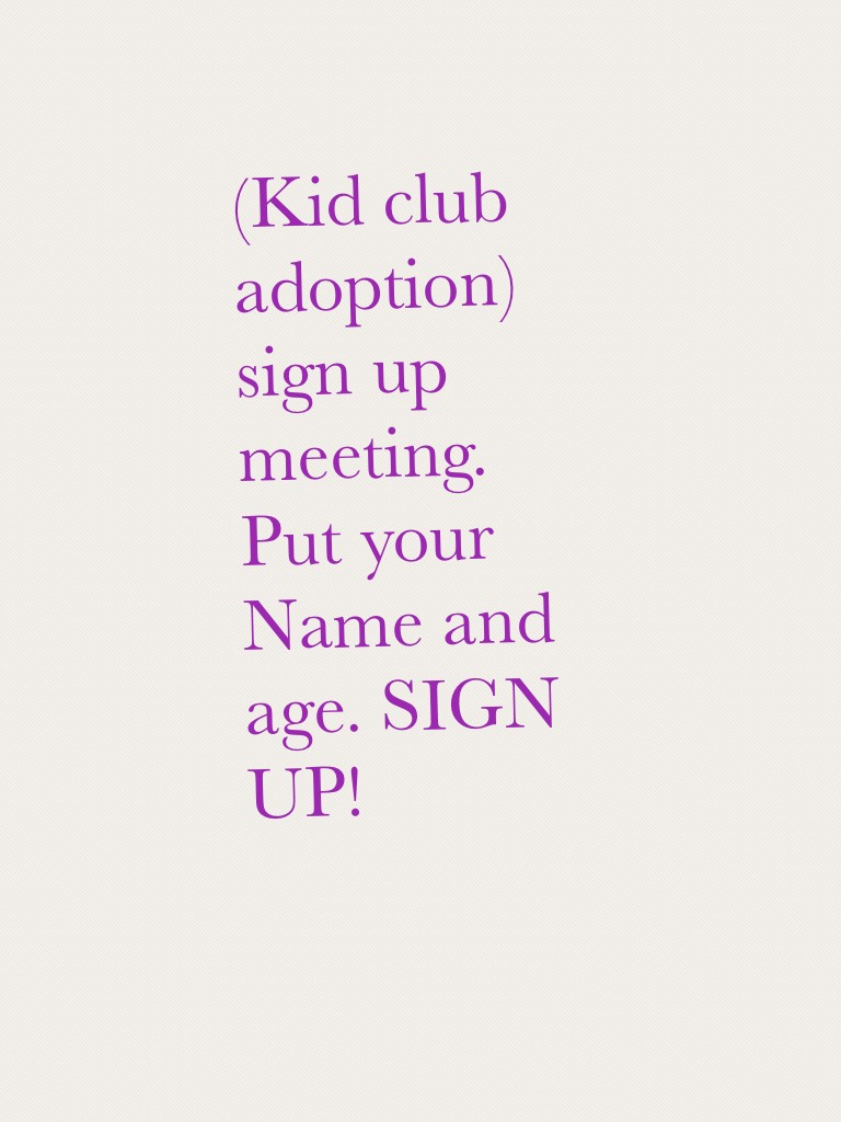 (Kid club adoption) sign up meeting.  Put your Name and age. SIGN UP!