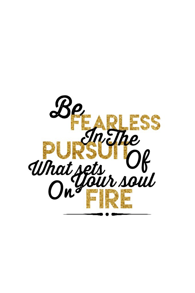 """~tap~ """"Be Fearless In The Pursuit of What Sets Your Soul On Fire"""""""