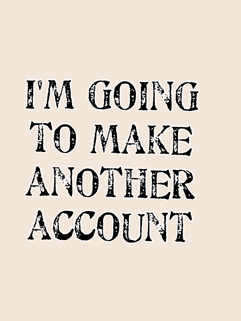 I'm going to make another account