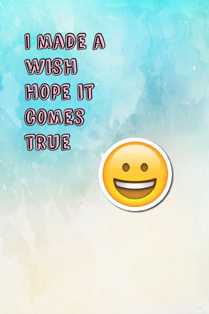 I made a wish hope it comes true