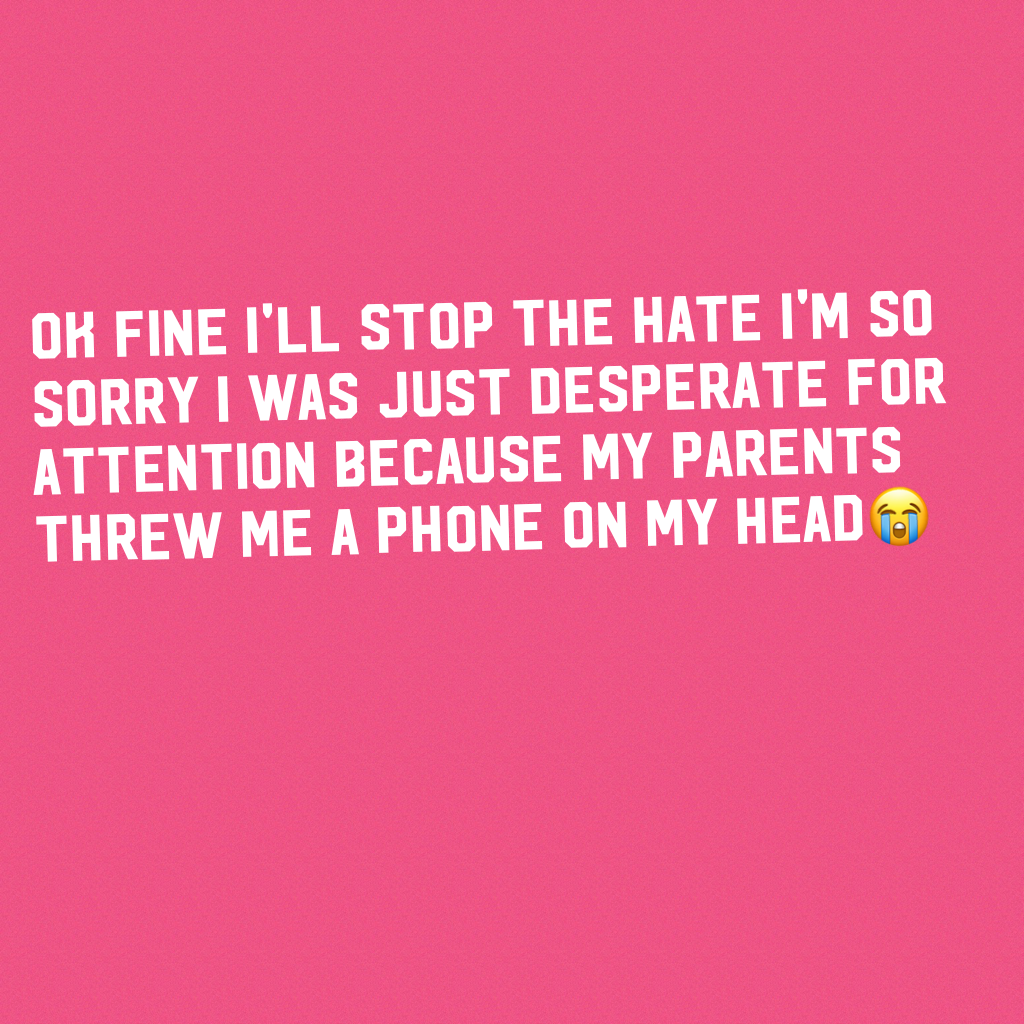 Ok fine I'll stop the hate I'm so sorry I was just desperate for attention because my parents threw me a phone on my head😭